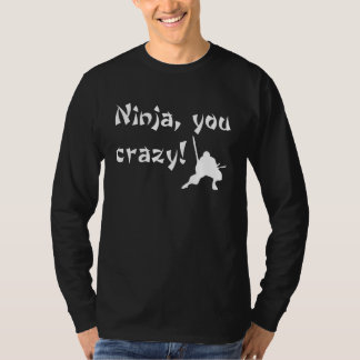 Ninja, you crazy! tshirts