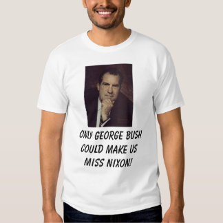 Nixon, Richard, Only george bush could make us ... T-Shirt