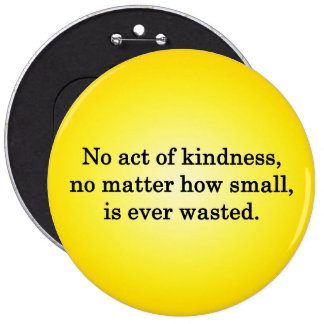 No Act of Kindness is Ever Wasted 6 Inch Round Button