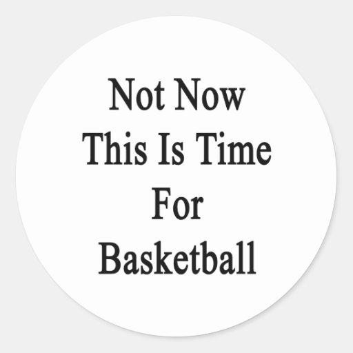No ahora ésta es hora para el baloncesto
