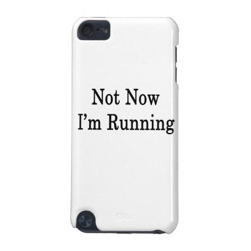 No ahora estoy corriendo