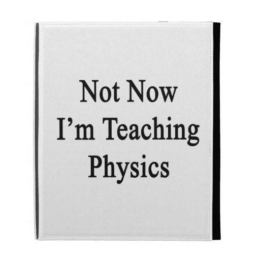 No ahora estoy enseñando a la física