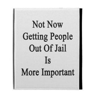 No ahora salir a gente fuera de cárcel es más