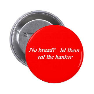 No bread?   Let them eat the banker. Button