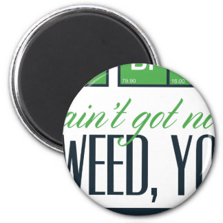 no bro, ain't get no weed seriously magnet