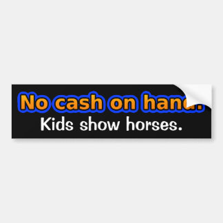 No cash on hand. Kids show horses. Bumper Sticker
