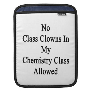 No Class Clowns In My Chemistry Class Allowed iPad Sleeves