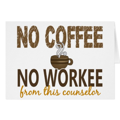 No Coffee No Workee Counselor Greeting Cards