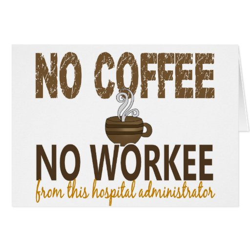No Coffee No Workee Hospital Administrator Greeting Card