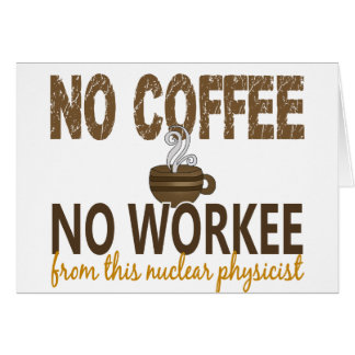 No Coffee No Workee Nuclear Physicist Greeting Card