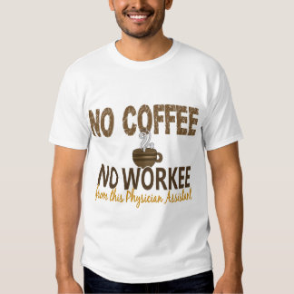 No Coffee No Workee Physician Assistant T Shirt
