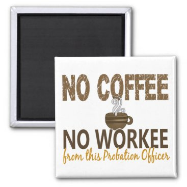 Coffee Themed No Coffee No Workee Probation Officer Magnet