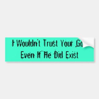 No confiaría en a su dios incluso si él existió pegatina para auto