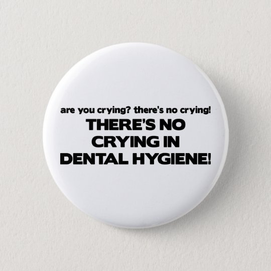 No Crying in Dental Hygiene Button