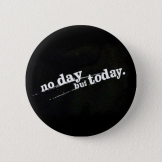 No Day But Today Pinback Button