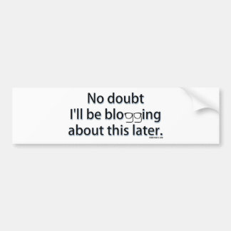No doubt I'll be blogging about this later. Bumper Sticker