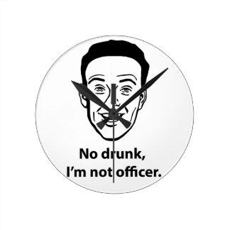 No drunk, i'm not officer. round clock