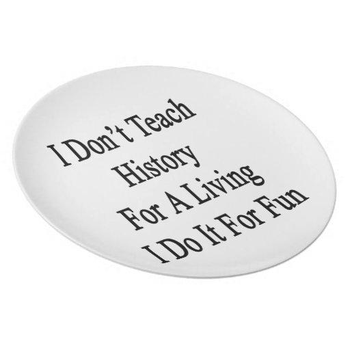 No enseño a la historia para una vida que la hago  platos