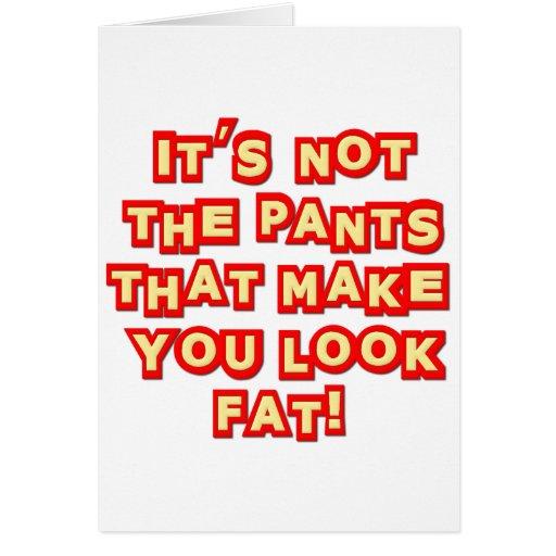 No es los pantalones que hacen que usted mira insu tarjetas