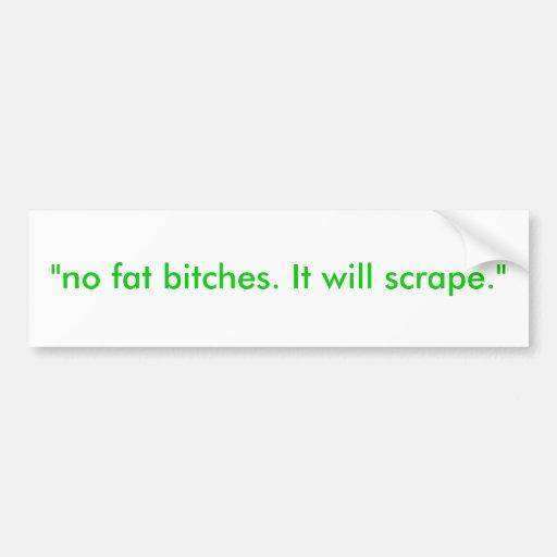 """""""no fat bitches. It will scrape."""" Bumper Stickers"""
