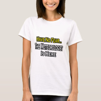 No Fear...Meteorologist Is Here T-Shirt