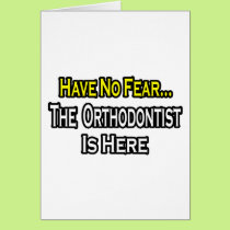 No Fear...Orthodontist Is Here Card
