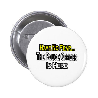 No Fear...Police Officer Is Here 2 Inch Round Button