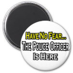 No Fear...Police Officer Is Here Refrigerator Magnet