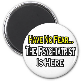 No Fear...Psychiatrist Is Here Magnets