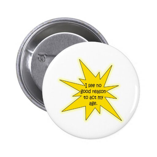 No Good Reason To Act My Age Funny Design Button