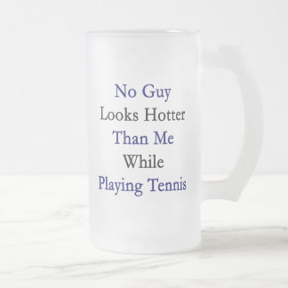 No Guy Looks Hotter Than Me While Playing Tennis Frosted Glass Beer Mug