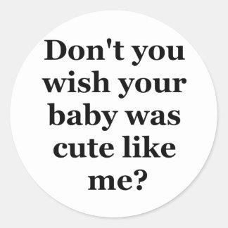 No hace usted deseo que su bebé era lindo como mí pegatinas redondas