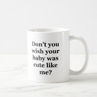 No hace usted deseo que su bebé era lindo como mí taza