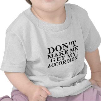 No haga que consigue mi acordeón camiseta