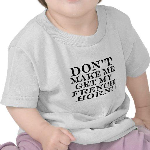 No haga que consigue mi trompa camiseta