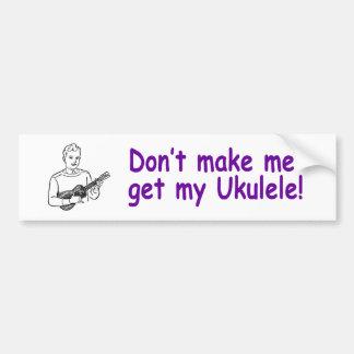 ¡No haga que consigue mi Ukulele! Etiqueta De Parachoque