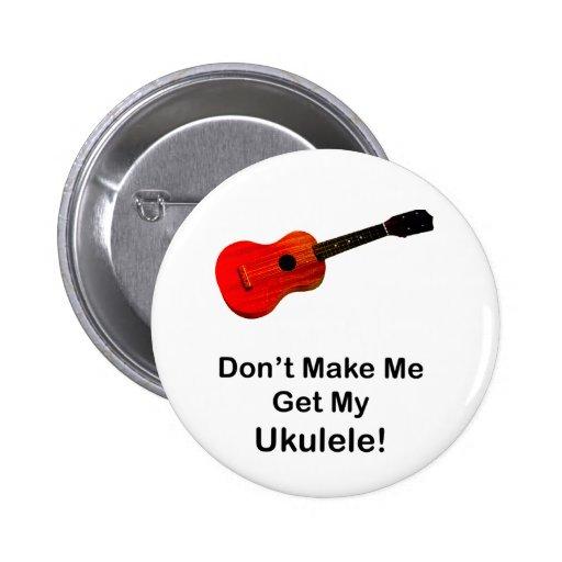 ¡No haga que consigue mi Ukulele! Pin Redondo De 2 Pulgadas