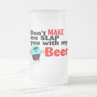 No haga que le da una palmada con mi cerveza taza de cristal