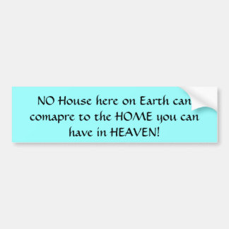 NO House here on Earth can comapre to the HOME ... Bumper Sticker