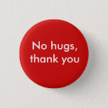 "No hugs, thank you pinback button<br><div class=""desc"">For whatever reason,  you don&#39;t want hugs.