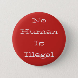 No Human Is Illegal Pinback Button