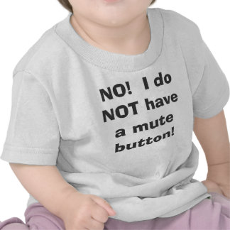 NO!  I do NOT have a mute button! Tee Shirt