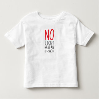 NO, I Don't Have An Off Switch Toddler T-shirt