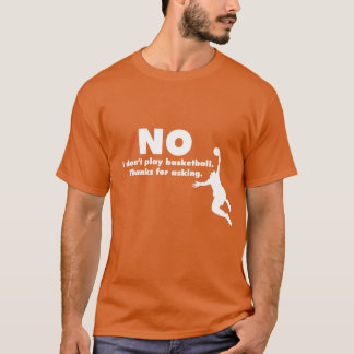 No I Don't Play Basketball. Thanks For Asking. T-Shirt