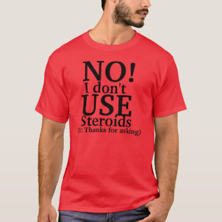 No I don't use steroids T-Shirt