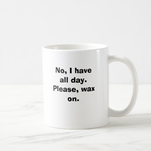 No, I have all day.  Please, wax on. Classic White Coffee Mug