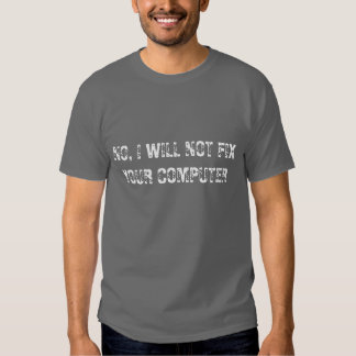 No, I will not fix your computer - geek t-shirt
