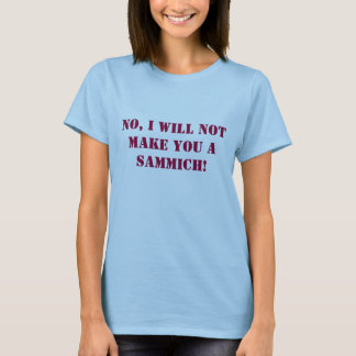 No, I will not make you a sammich! T-Shirt