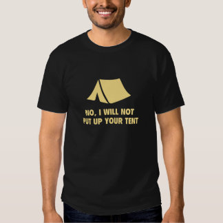 No, I Will Not Put Up Your Tent. T Shirt