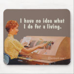 "No idea what I do for a living. Mouse Pad<br><div class=""desc"">A woman at work on a machine with lots of buttons saying: I have no idea what I do for a living.</div>"
